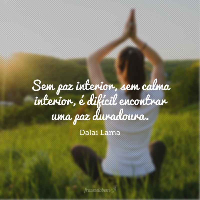 Sem paz interior, sem calma interior, é difícil encontrar uma paz duradoura.