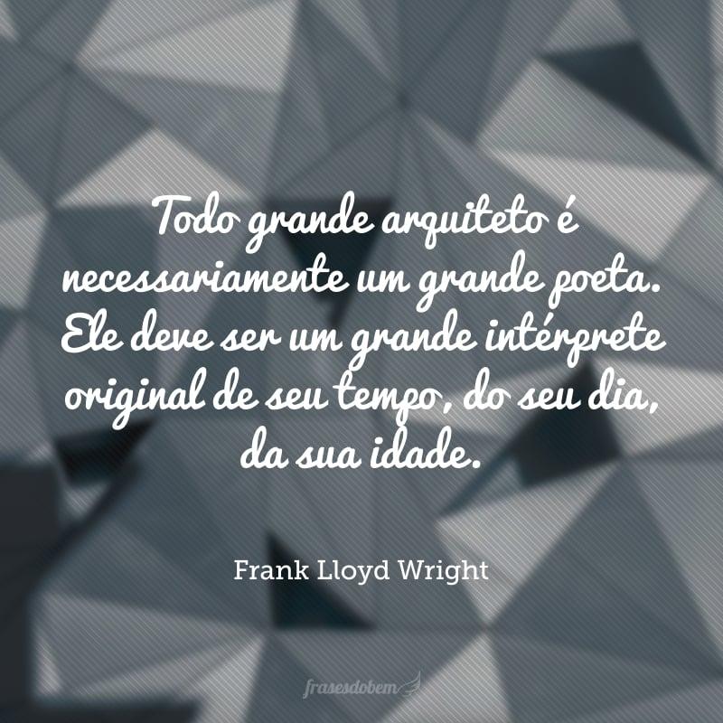 Todo grande arquiteto é necessariamente um grande poeta. Ele deve ser um grande intérprete original de seu tempo, do seu dia, da sua idade.