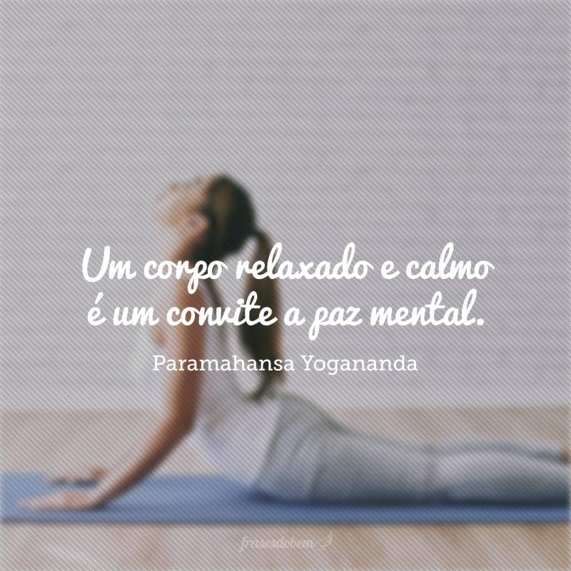 Um corpo relaxado e calmo é um convite a paz mental.