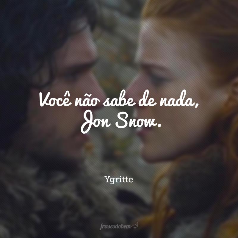 Você não sabe de nada, Jon Snow.