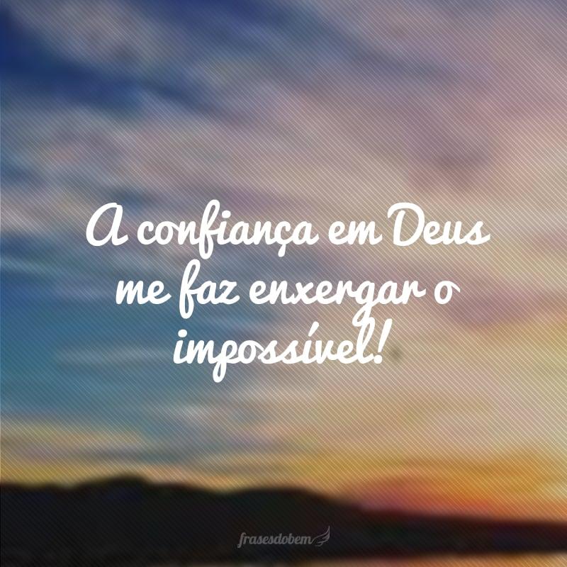 A confiança em Deus me faz enxergar o impossível!