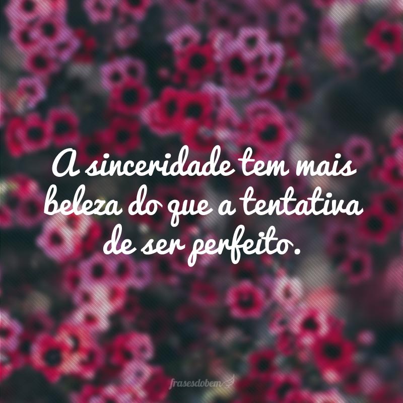 A sinceridade tem mais beleza do que a tentativa de ser perfeito.
