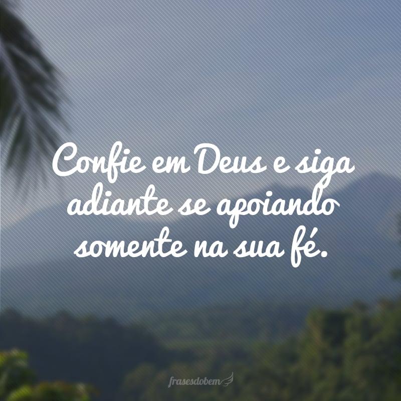 Confie em Deus e siga adiante se apoiando somente na sua fé.