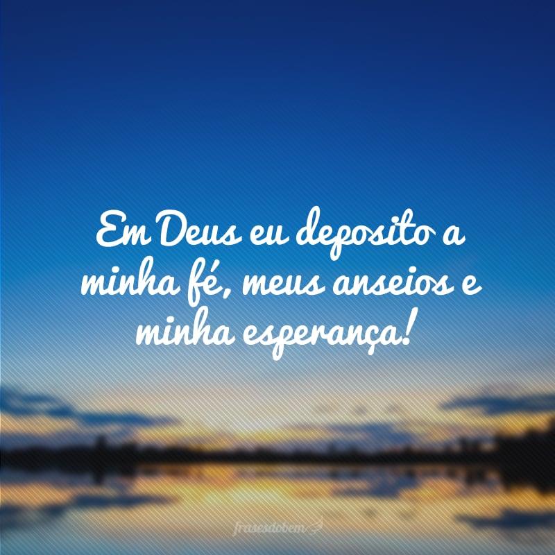 Em Deus eu deposito a minha fé, meus anseios e minha esperança!