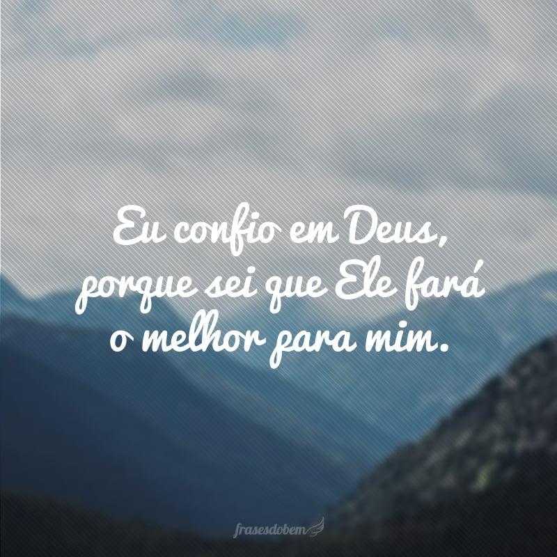 Eu confio em Deus, porque sei que Ele fará o melhor para mim.