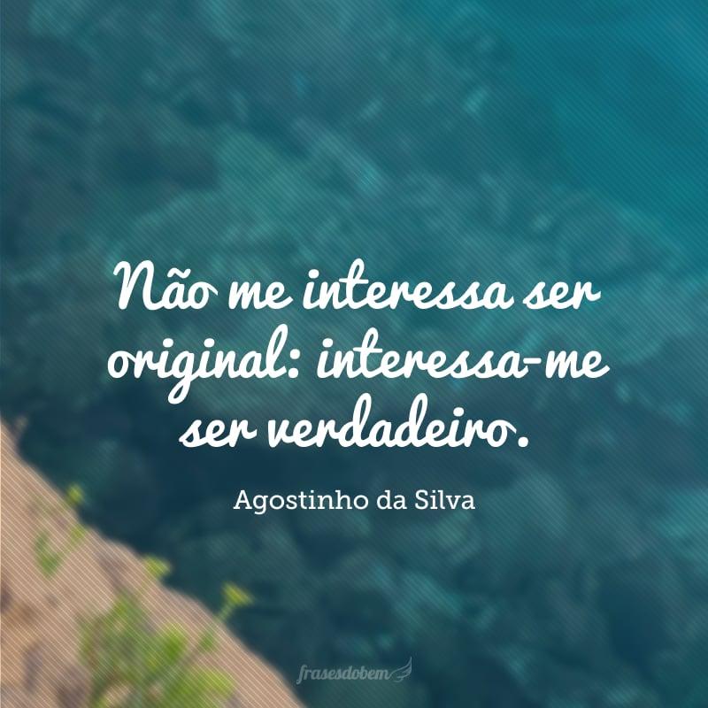 Não me interessa ser original: interessa-me ser verdadeiro.
