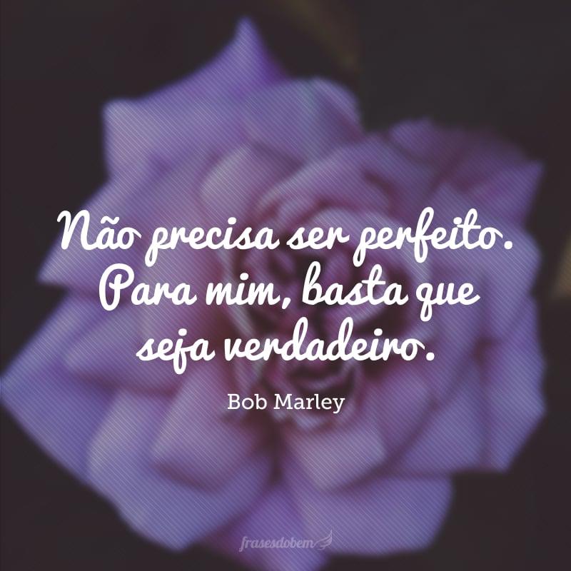 Não precisa ser perfeito. Para mim, basta que seja verdadeiro.