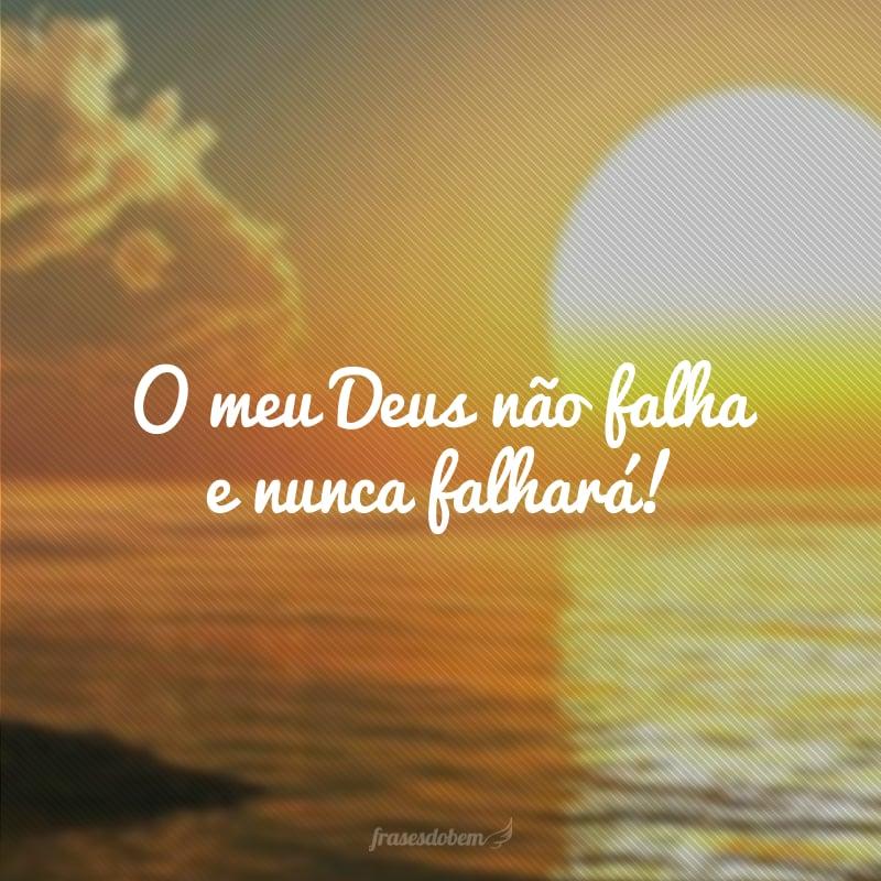 O meu Deus não falha e nunca falhará!