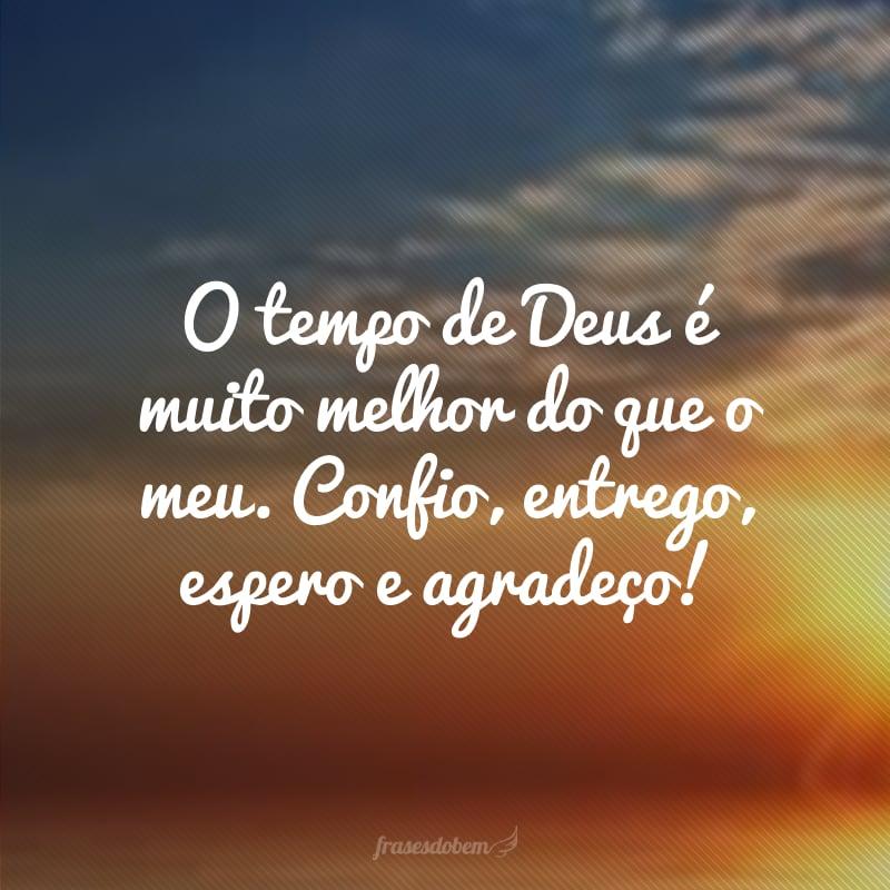 O tempo de Deus é muito melhor do que o meu. Confio, entrego, espero e agradeço!