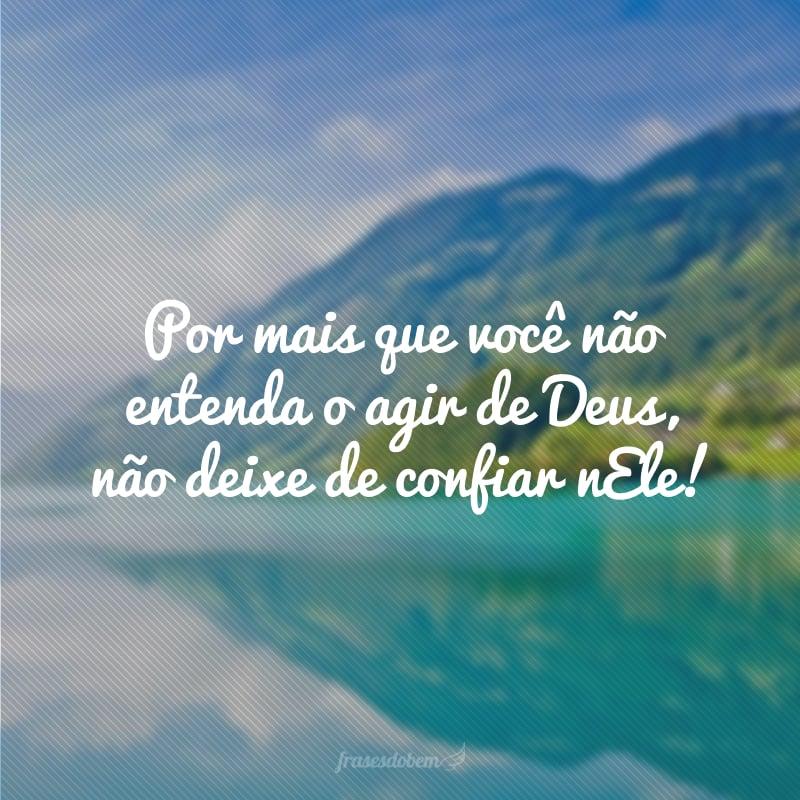 Por mais que você não entenda o agir de Deus, não deixe de confiar nEle!