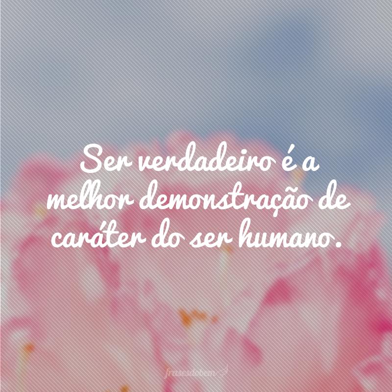 Ser verdadeiro é a melhor demonstração de caráter do ser humano.