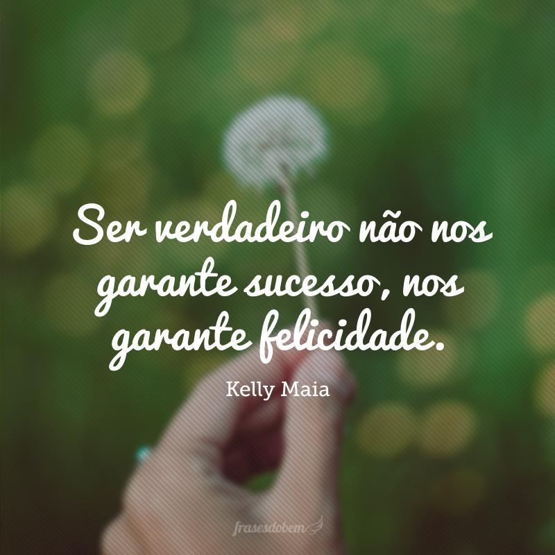 Ser verdadeiro não nos garante sucesso, nos garante felicidade.
