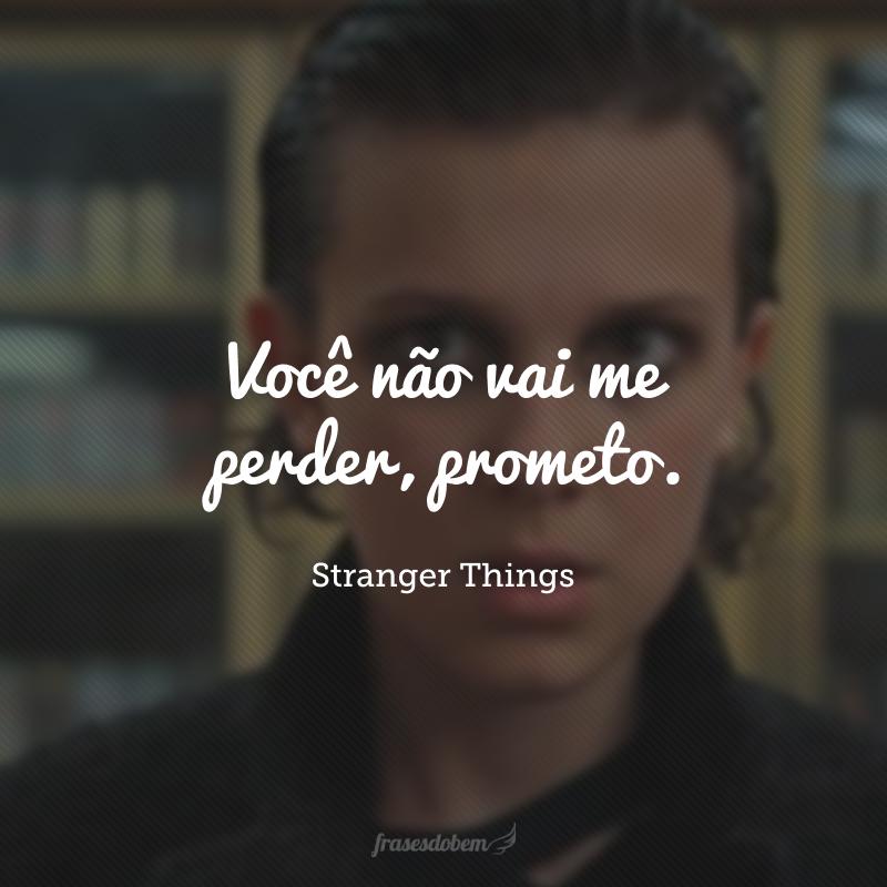 Você não vai me perder, prometo.