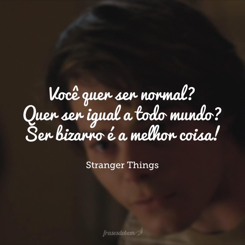 Você quer ser normal? Quer ser igual a todo mundo? Ser bizarro é a melhor coisa!