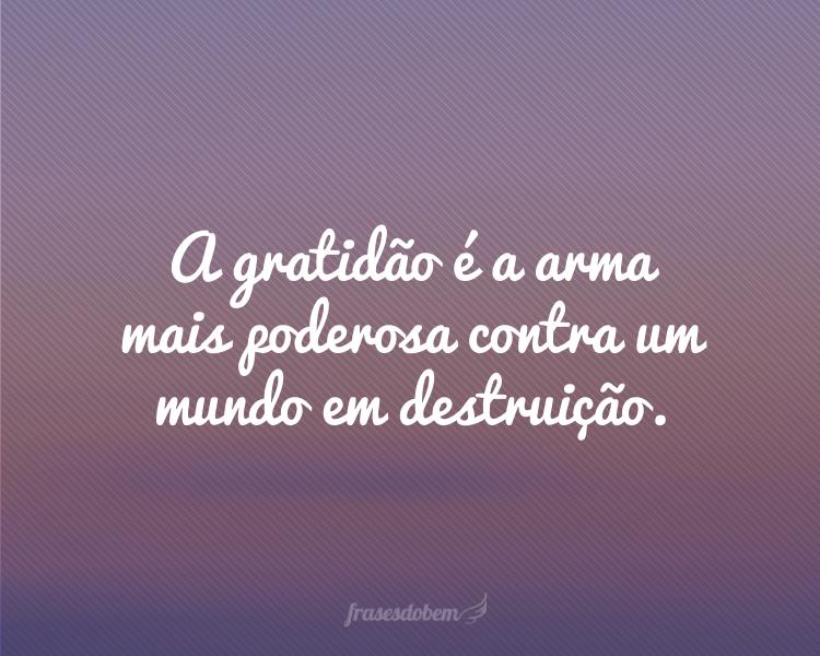 A gratidão é a arma mais poderosa contra um mundo em destruição.