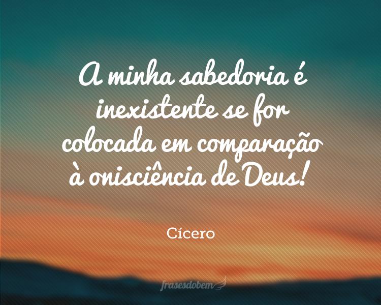 A minha sabedoria é inexistente se for colocada em comparação à onisciência de Deus!