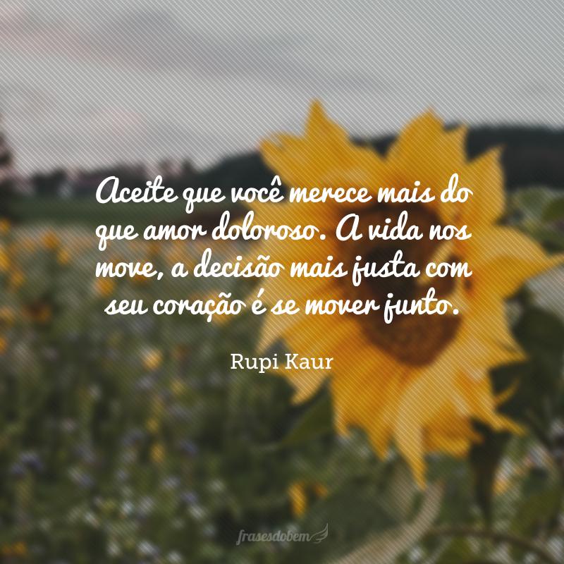 Aceite que você merece mais do que amor doloroso. A vida nos move, a decisão mais justa com seu coração é se mover junto.