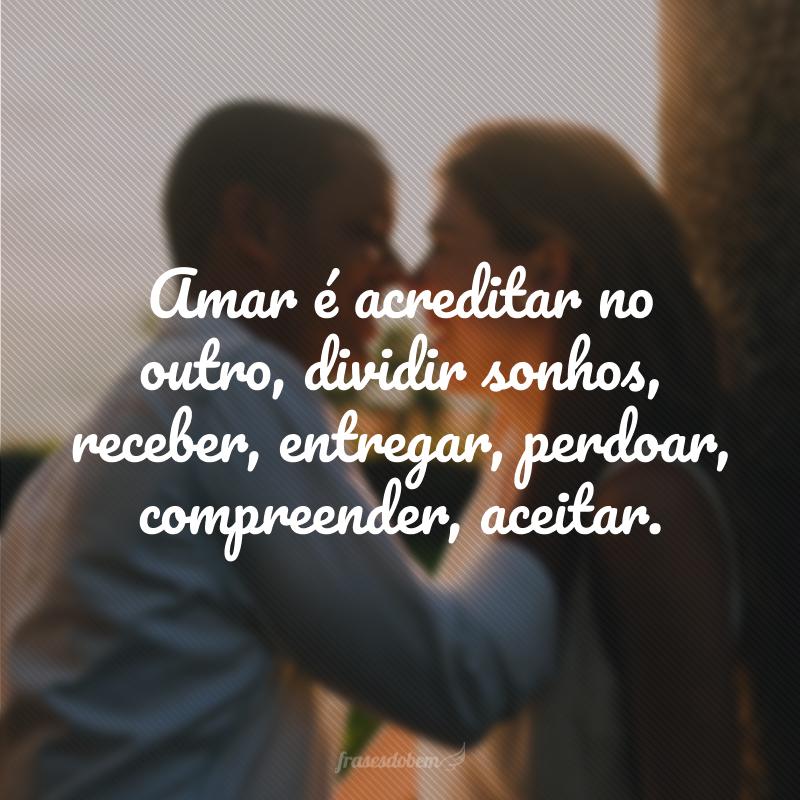 Amar é acreditar no outro, dividir sonhos, receber, entregar, perdoar, compreender, aceitar.