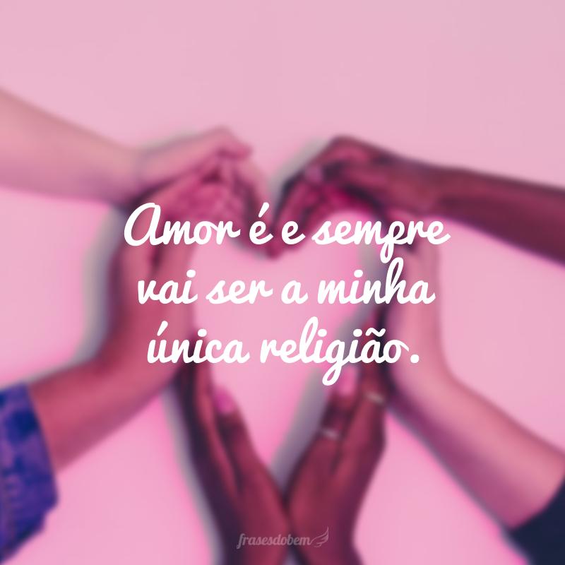 Amor é e sempre vai ser a minha única religião.