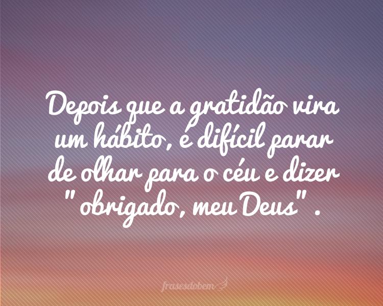 Depois que a gratidão vira um hábito, é difícil parar de olhar para o céu e dizer