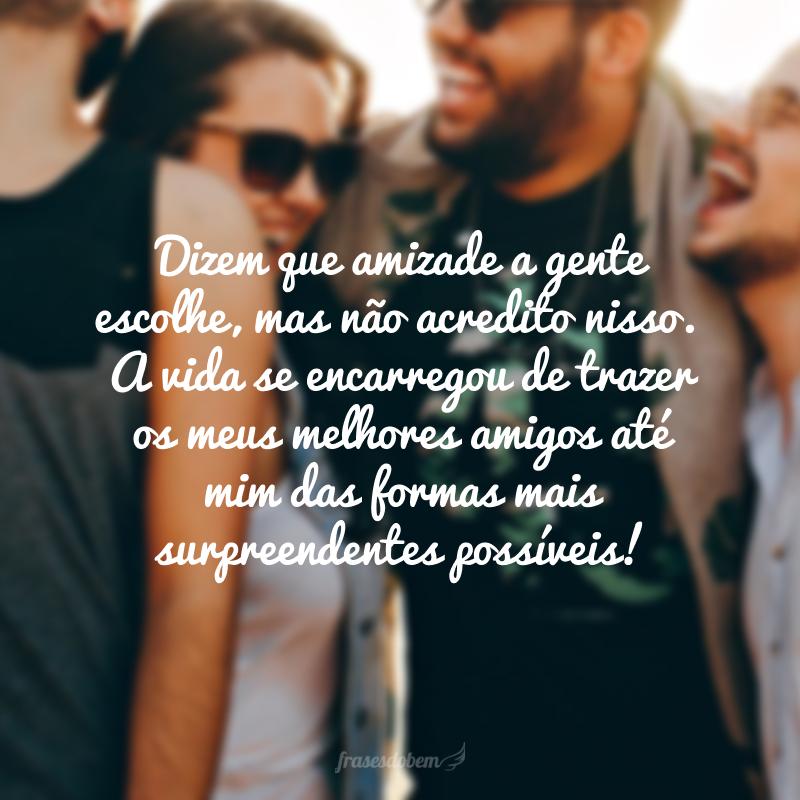 Dizem que amizade a gente escolhe, mas não acredito nisso. A vida se encarregou de trazer os meus melhores amigos até mim das formas mais surpreendentes possíveis!