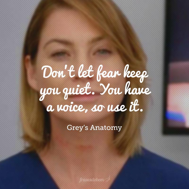 Don't let fear keep you quiet. You have a voice, so use it. (Não deixe o medo mantê-lo quieto. Você tem uma voz, então use-a.)
