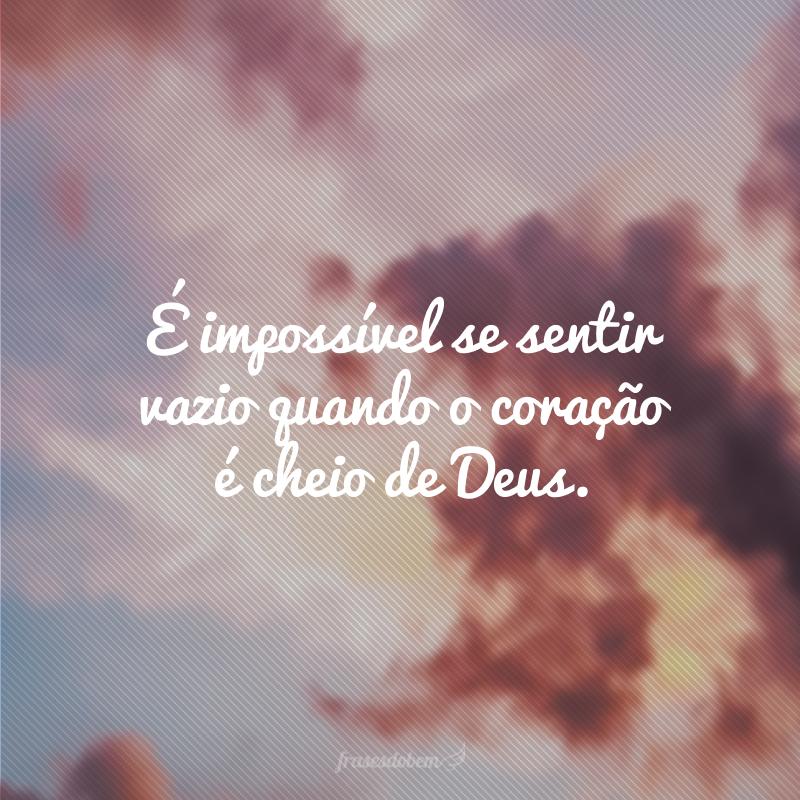 É impossível se sentir vazio quando o coração é cheio de Deus.