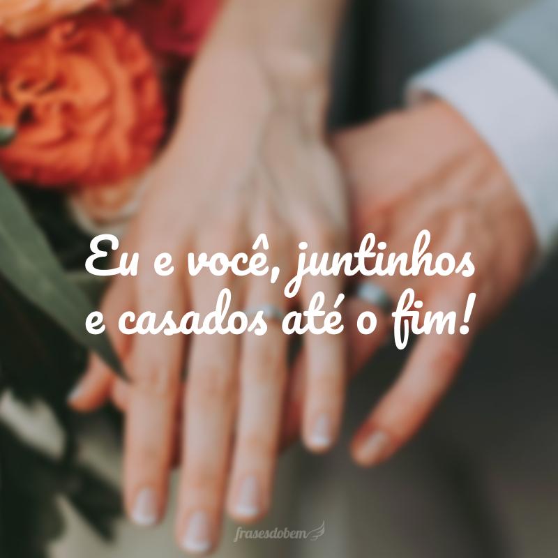 Eu e você, juntinhos e casados até o fim!