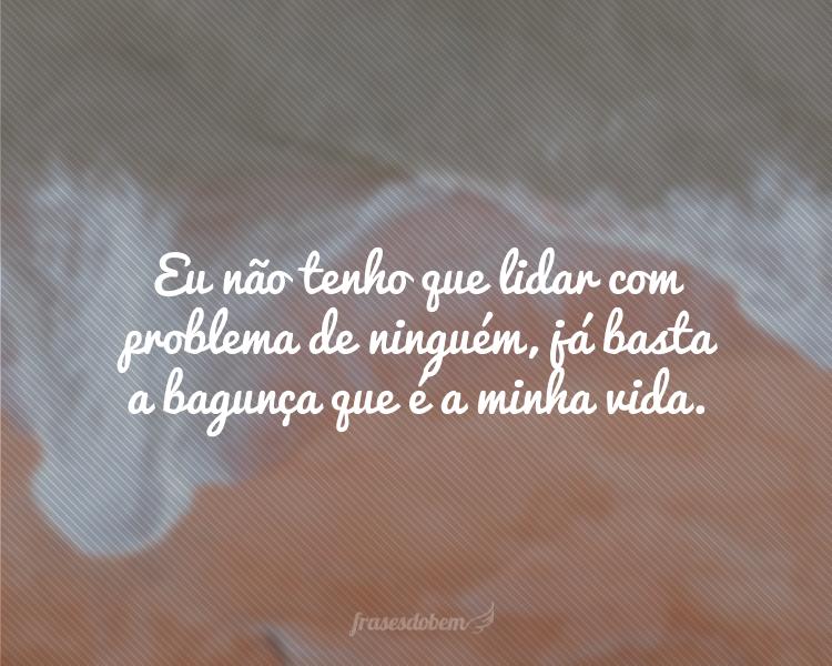 Eu não tenho que lidar com problema de ninguém, já basta a bagunça que é a minha vida.