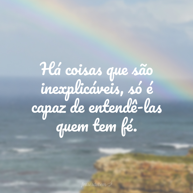 Há coisas que são inexplicáveis, só é capaz de entendê-las quem tem fé.