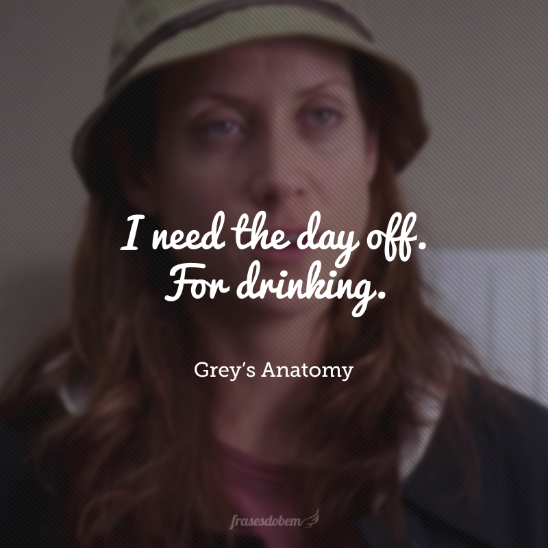 I need the day off. For drinking. (Eu preciso do dia de folga. Para beber.)