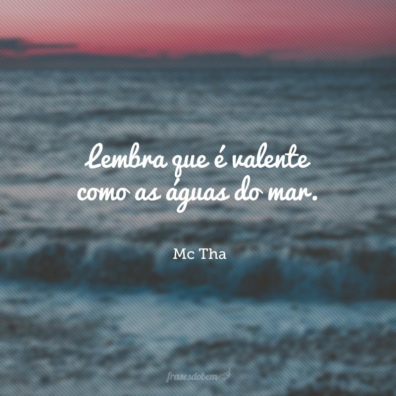 Lembra que é valente como as águas do mar.