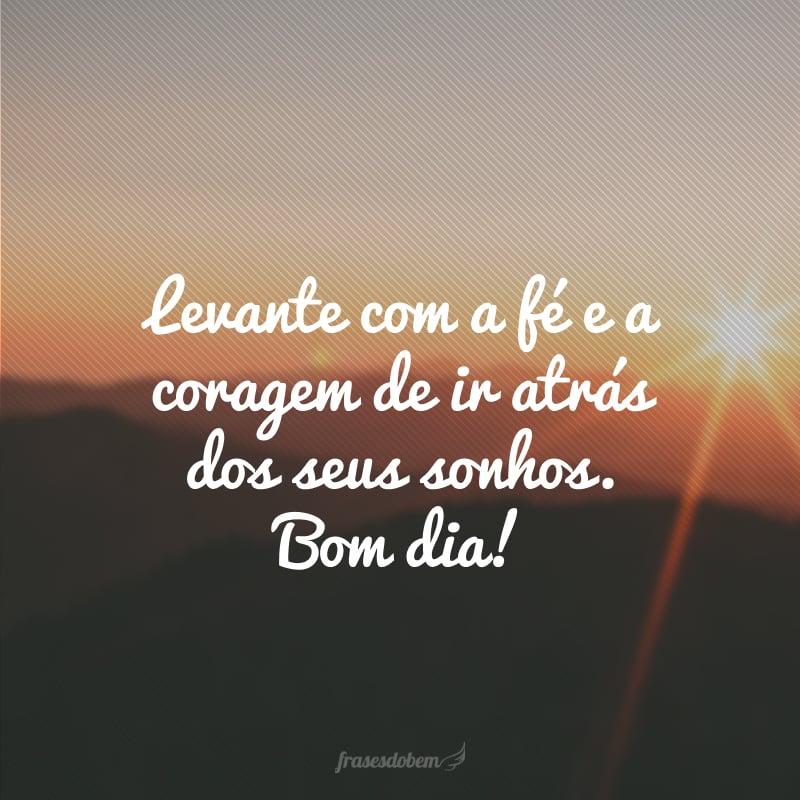 Levante com a fé e a coragem de ir atrás dos seus sonhos. Bom dia!