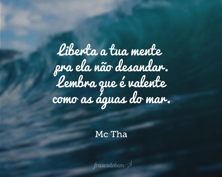 Liberta a tua mente pra ela não desandar. Lembra que é valente como as águas do mar.