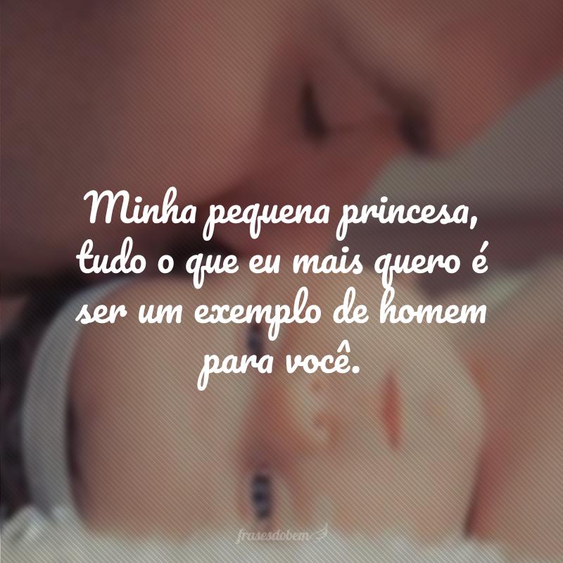 Minha pequena princesa, tudo o que eu mais quero é ser um exemplo de homem para você.