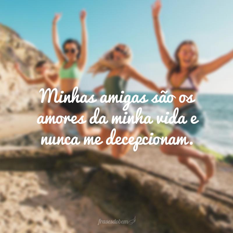Minhas amigas são os amores da minha vida e nunca me decepcionam.
