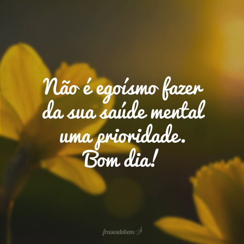 Não é egoísmo fazer da sua saúde mental uma prioridade. Bom dia!