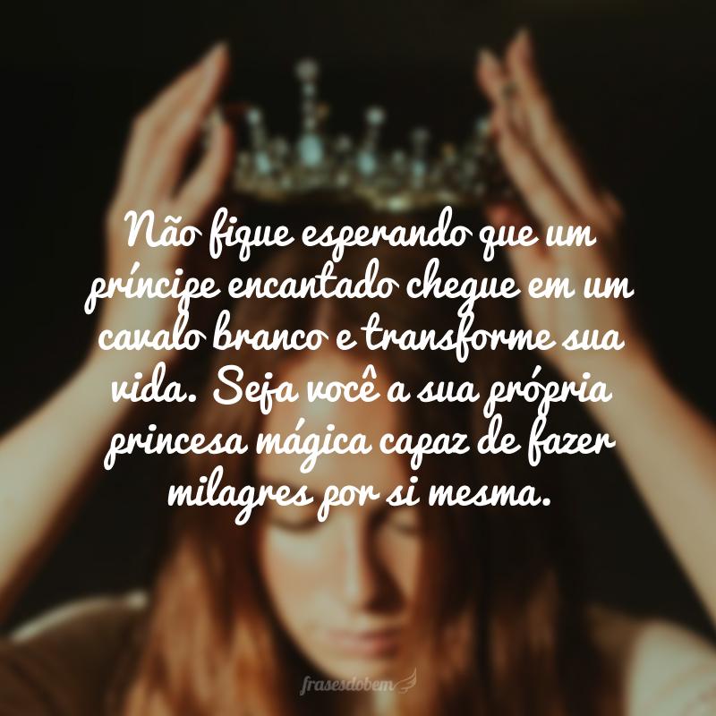 Não fique esperando que um príncipe encantado chegue em um cavalo branco e transforme sua vida. Seja você a sua própria princesa mágica capaz de fazer milagres por si mesma.