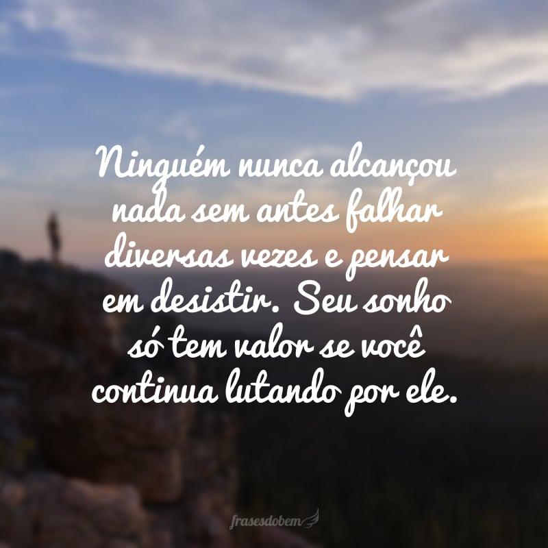 Ninguém nunca alcançou nada sem antes falhar diversas vezes e pensar em desistir. Seu sonho só tem valor se você continua lutando por ele.