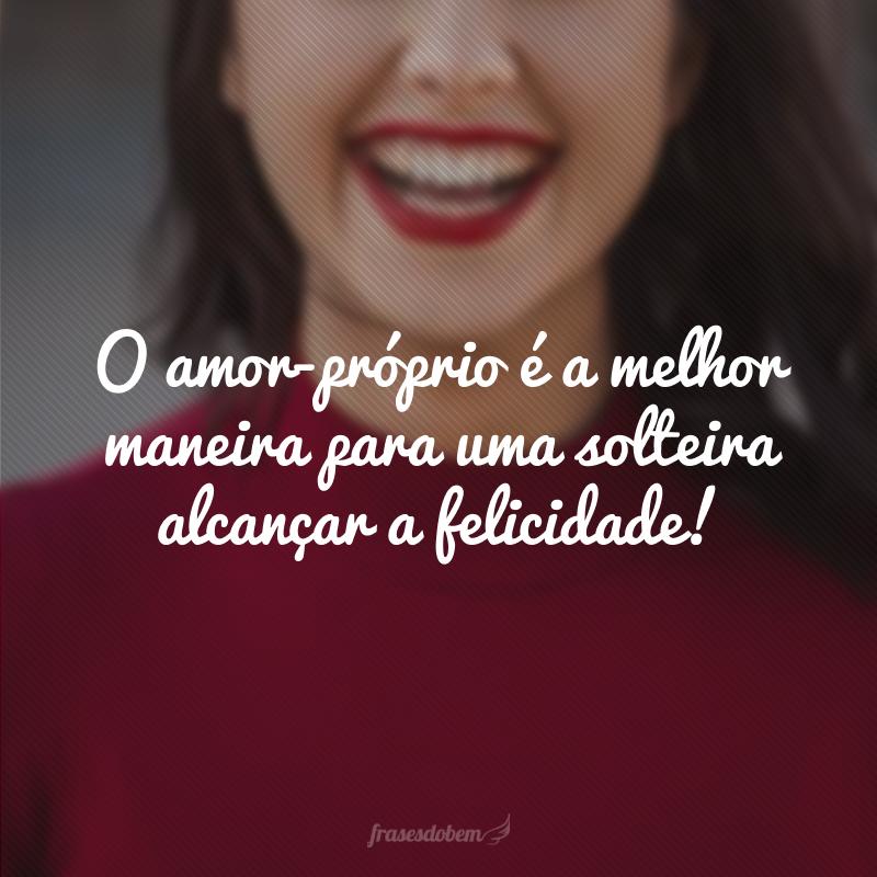O amor-próprio é a melhor maneira para uma solteira alcançar a felicidade!