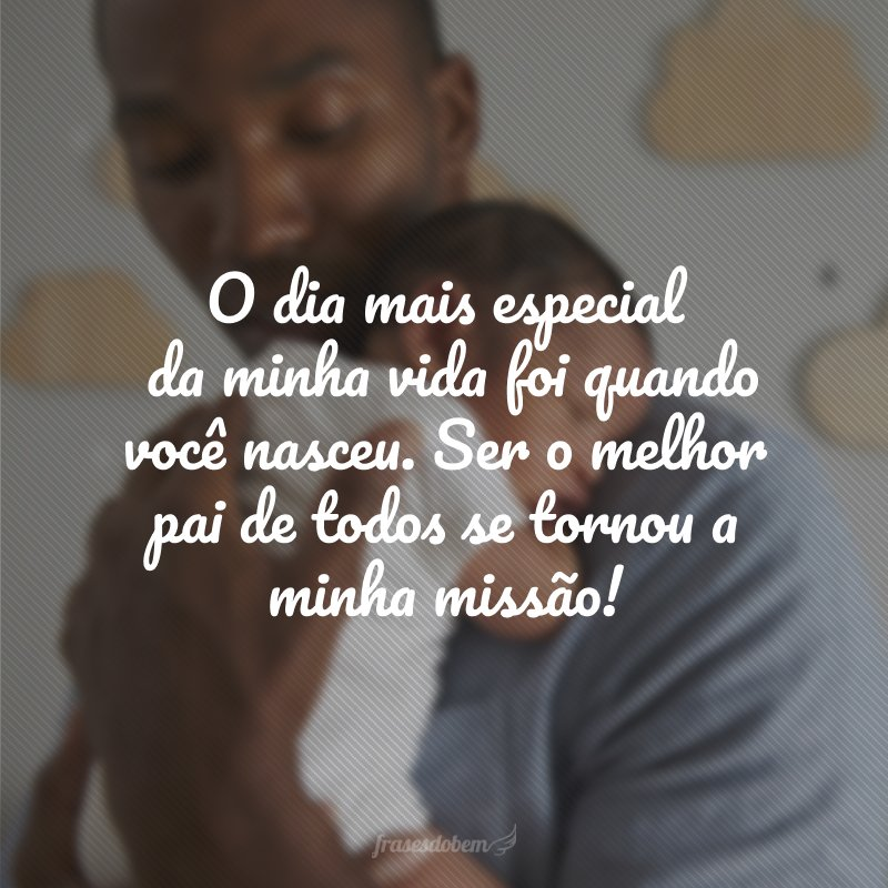 O dia mais especial da minha vida foi quando você nasceu. Ser o melhor pai de todos se tornou a minha missão!