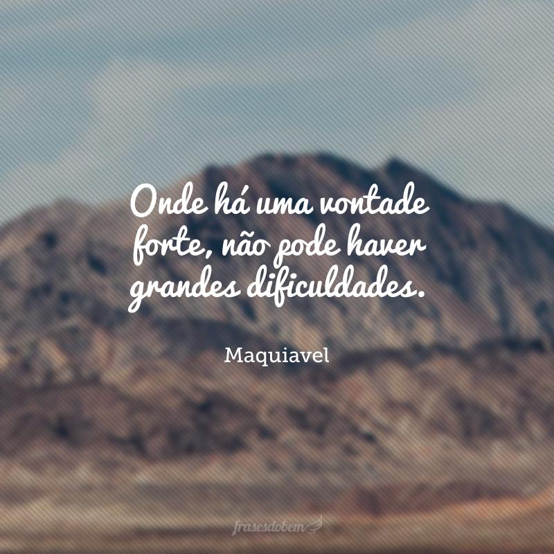Onde há uma vontade forte, não pode haver grandes dificuldades.