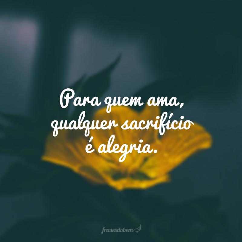 Para quem ama, qualquer sacrifício é alegria.