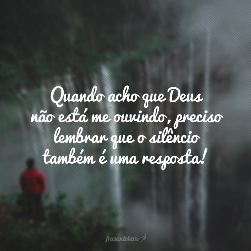 Quando acho que Deus não está me ouvindo, preciso lembrar que o silêncio também é uma resposta!