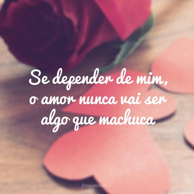 Se depender de mim, o amor nunca vai ser algo que machuca.