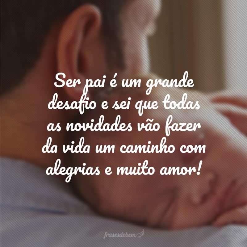 Ser pai é um grande desafio e sei que todas as novidades vão fazer da vida um caminho com alegrias e muito amor!