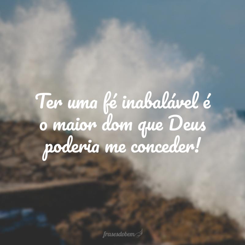 Ter uma fé inabalável é o maior dom que Deus poderia me conceder!