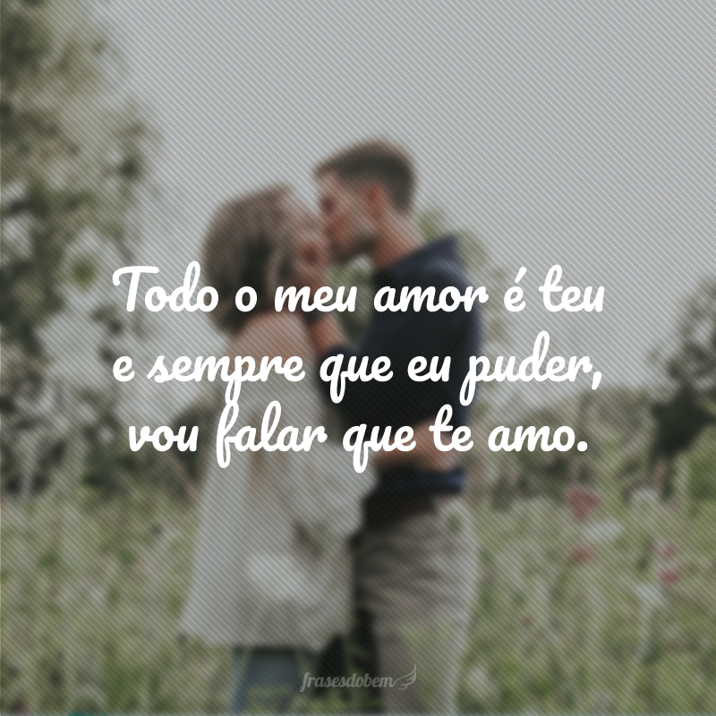 Todo o meu amor é teu e sempre que eu puder, vou falar que te amo.