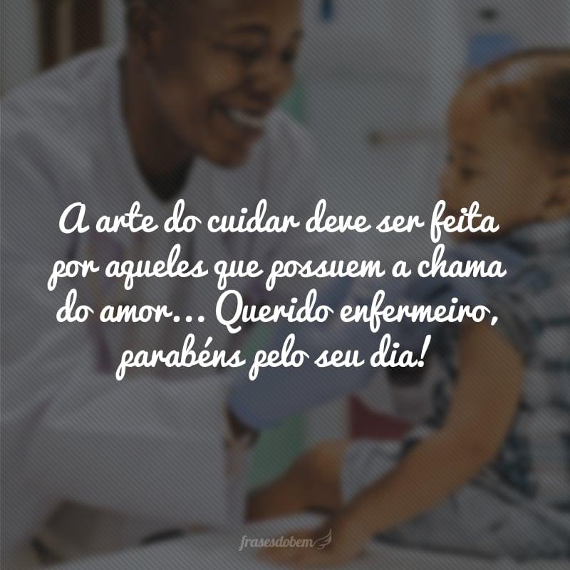 A arte do cuidar deve ser feita por aqueles que possuem a chama do amor... Querido enfermeiro, parabéns pelo seu dia!