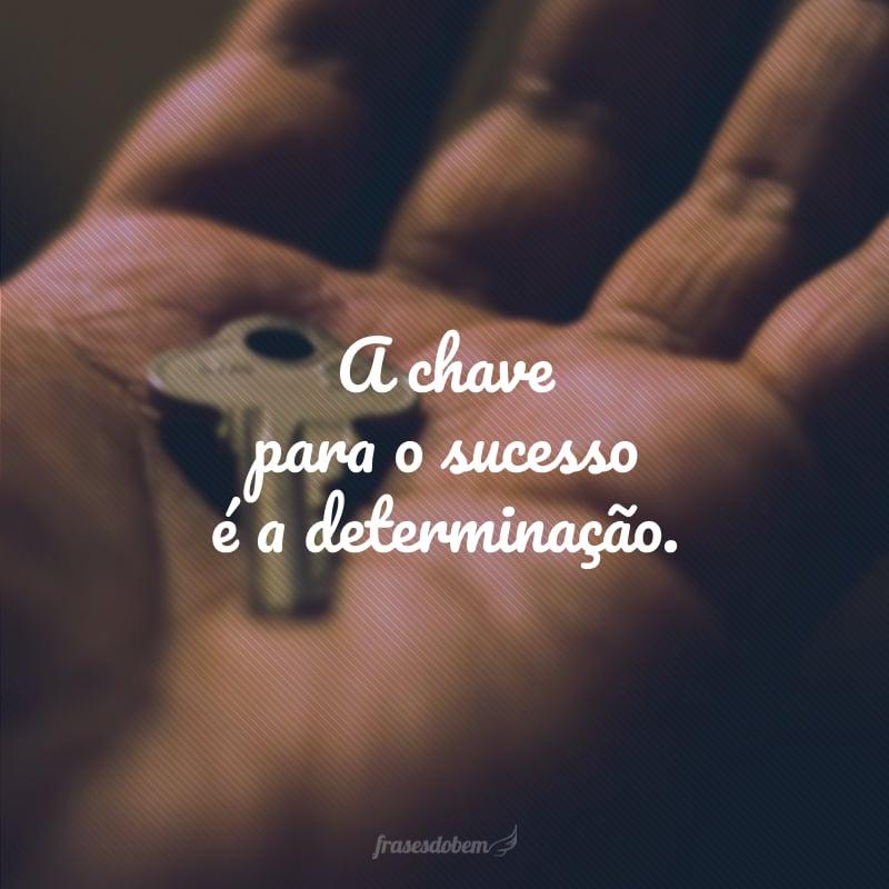 A chave para o sucesso é a determinação.